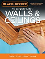 Black & Decker The Complete Guide to Walls & Ceilings: Framing - Drywall - Painting - Trimwork