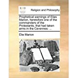 (Prophetical Warnings of Elias Marion, Heretofore One of the Commanders of the Protestants, That Had Taken Arms...