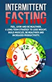 Intermittent Fasting: Feel,Look and BE Healthier. A long-term Strategy to Lose Weight, Build Muscles, Be Healthier and Increased Productivity (Fasting, ... for Beginners,Weight loss,Health)