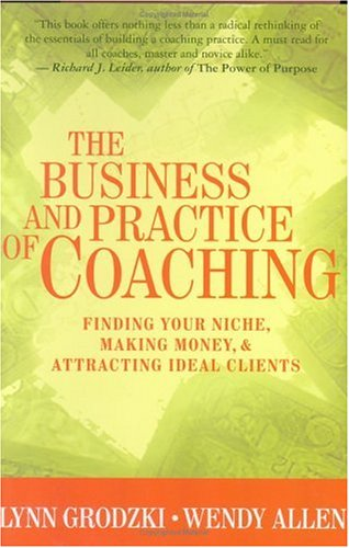 The Business and Practice of Coaching: Finding Your Niche, Making Money, and Attracting Ideal Clients