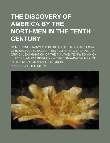 The Discovery of America by the Northmen in the Tenth Century; Comprising Translations of All the Most Important Original Narratives of This Event ... Is Added, an Examination of the Comparat