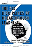 The Six Disciplines of Breakthrough Learning: How to Turn Training and Development Into Business Results (0787982547) by Calhoun W. Wick