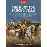 The Hunt for Pancho Villa - The Columbus Raid and Pershing's Punitive Expedition 1916-17 ~ A. M. De Quesada