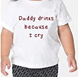 Daddy Drinks Because I Cry Baby Toddler Kid T-shirt Tee - 6mo Thru 7t 5t/6t