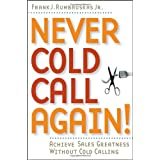 Never Cold Call Again: Achieve Sales Greatness Without Cold Calling ~ Frank J. Rumbauskas Jr.