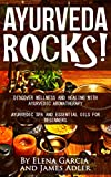 AYURVEDA ROCKS!: Ayurvedic SPA and Essential Oils for Beginners. (Ayurveda, Aromatherapy, Essential Oils, Massage, Natural Remedies Book 1)