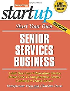Start Your Own Senior Services Business: Adult Day-Care, Relocation Service, Home-Care, Transportation Service, Concierge, Travel Service (StartUp Series) by Entrepreneur Press