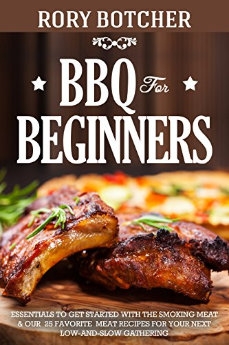 BBQ for Beginners: Essentials to Get Started with the Smoking Meat & Our 25 Favorite Meat Recipes For Your Next Low-And-Slow Gathering (Rory's Meat Kitchen) by Rory Botcher