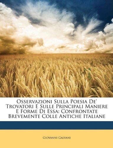 Osservazioni Sulla Poesia De' Trovatori E Sulle Principali Maniere E Forme Di Essa: Confrontate Brevemente Colle Antiche Italiane