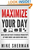 Maximize Your Day: Quick and Easy Ways to Increase Productivity, Get More Energy, and Achieve More Goals (Live a Better Life Series #1)