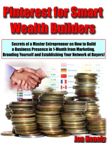 "Pinterest for Smart Wealth Builders ""Secrets of a Master Entrepreneur on How to Build a Business Presence in 1-Month from Marketing, Branding Yourself and Establishing Your Network of Buyers!"""