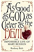 As Good as God, as Clever as the Devil: The Impossible Life of Mary Benson : The Extraordinary Story of a Victorian Wife