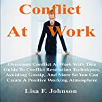 Conflict at Work;: Overcome Conflict at Work with This Guide to Conflict Resolution Techniques, Avoiding Gossip, and More | Lisa F. Johnson