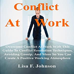 Conflict at Work;: Overcome Conflict at Work with This Guide to Conflict Resolution Techniques, Avoiding Gossip, and More | [Lisa F. Johnson]