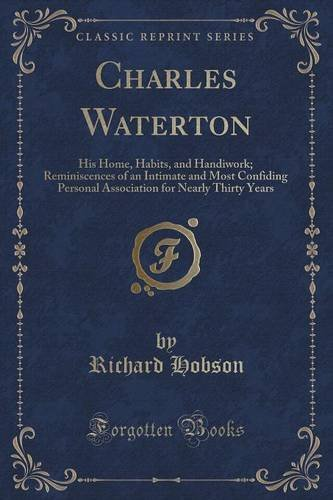 Charles Waterton: His Home, Habits, and Handiwork; Reminiscences of an Intimate and Most Confiding Personal Association for Nearly Thirty Years (Classic Reprint) PDF