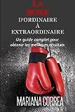 La Boxe : D'ordinaire A Extraordinaire: Un guide complet pour obtenir les meilleurs resultats