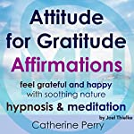 Attitude for Gratitude Affirmations: Feel Grateful and Happy with Soothing Nature Hypnosis & Meditation | Joel Thielke