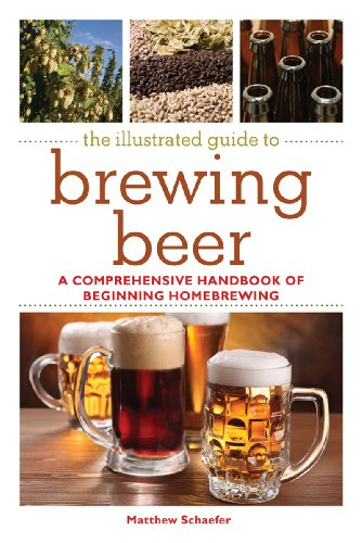 The Illustrated Guide to Brewing Beer: A Comprehensive Handboook of Beginning Home Brewing by Matthew Schaefer