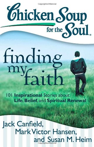 Chicken Soup for the Soul: Finding My Faith: 101 Inspirational Stories about Life, Belief, and Spiritual Renewal