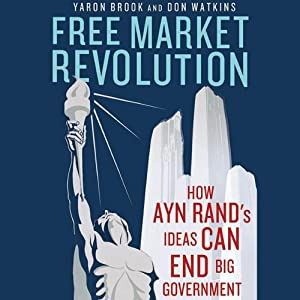 Free Market Revolution: How Ayn Rand's Ideas Can End Big Government | [Yaron Brook, Don Watkins]
