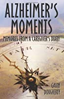 Alzheimer's Moments: Memories From A Caregiver's Diary