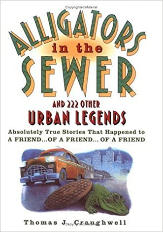 Alligators in the Sewer and 222 Other Urban Legends: Absolutely True Stories that Happened to a Friend...of a Friend...of a Friend