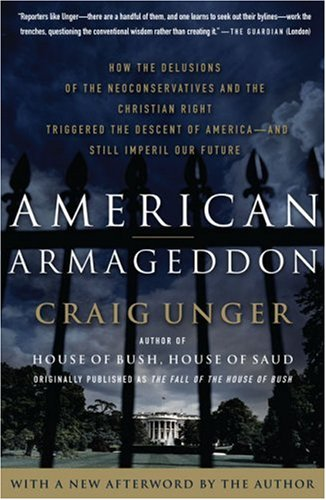American Armageddon: How the Delusions of the Neoconservatives and the Christian Right Triggered the Descent of America--and Still Imperil Our Future, Craig Unger