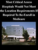 Most Critical Access Hospitals Would Not Meet the Location Requirements If Required To Re-Enroll in Medicare