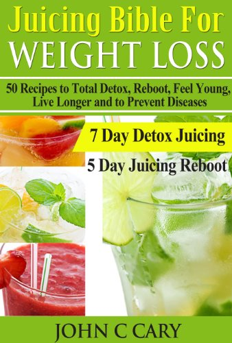 Juicing Bible For Weight Loss: 50 Recipes to Total Detox, Reboot, Feel Young, Live Longer and to Prevent Diseases - 7 Day Detox Juicing and 5 Day Juicing Reboot Plans by John C Cary