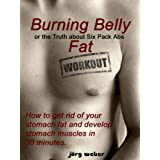 "Burning Belly Fat or the Truth about Six Pack Abs - How to get rid of your stomach fat and develop stomach muscles in 30 minutes. (Sixpack fast and easy)von ""Joerg Weber"""