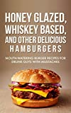Honey Glazed, Whiskey Based, And Other Delicious Hamburgers: Mouth-watering Burger Recipes For Drunk Guys With Mustaches