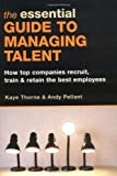 The Essential Guide to Managing Talent: How Top Companies Recruit, Train and Retain the Best Employees