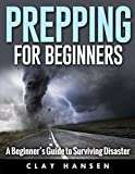 Prepping for Beginners  A Beginners Guide to Surviving Disaster