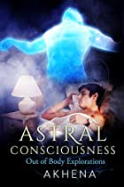 ASTRAL CONSCIOUSNESS: OUT OF BODY EXPLORATIONS