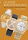 Classic Wristwatches: The Price Guide for Vintage Watch Collectors: Profiles and Prices of Vintage Timepieces (Classic Wristwatches: A Catalog of Vintage Timepieces & Their Prices)