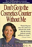 Don't Go to the Cosmetics Counter Without Me: An Eye-Opening Guide to Brand-Name Cosmetics (Don't Go to the Cosmetic Counter Without Me) (1877988235) by Begoun, Paula