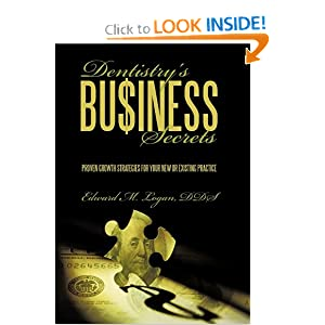 Dentistry'S Business Secrets: Proven Growth Strategies For Your New Or Existing Practice Edward M. Logan DDS