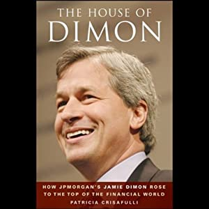 The House of Dimon: How JP Morgan's Jamie Dimon Rose to the Top of the Financial World | [Patricia Crisafulli]