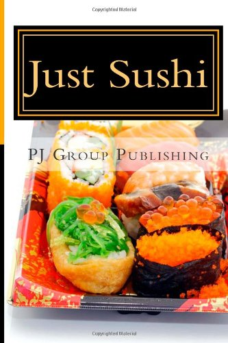 Just Sushi: A Collection of Simple Sushi Recipes by PJ Group Publishing