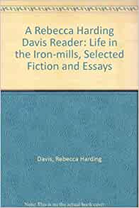 life in the iron mills by rebecca harding davis essay A detailed description of life in the iron mills,  by rebecca harding davis  iron mills or the cotton mills hugh wants a better life for janey and hopes.