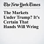 The Markets Under Trump? It's Certain That Hands Will Wring | Andrew Ross Sorkin
