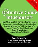 The Definitive Guide To Infusionsoft: How Mere Mortals Increase Traffic, Leads, Prospects, Sales, Testimonials, E-Commerce & Referrals With the ... & Marketing Automation Software (Volume 1)