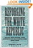 Reforging the White Republic: Race, Religion, and American Nationalism, 1865--1898 (Conflicting Worlds: New Dimensions of the American Civil War)