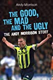 The Good, the Mad and the Ugly The Andy Morrison Story