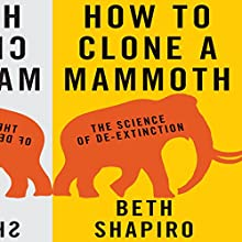 How to Clone a Mammoth: The Science of De-Extinction (       UNABRIDGED) by Beth Shapiro Narrated by Coleen Marlo