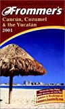 Frommer's® 2001 Cancún Cozumel & The Yucatán (Frommer's Complete Guides)