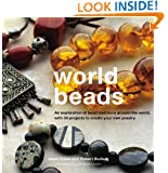 World Beads: An Exploration of Bead Traditions Around the World, with 30 Projects to Create your own