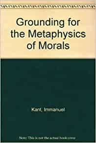 essay on grounding for the metaphysics of morals Immanuel kant, categorical imperative, morality - the groundwork of the metaphysic of morals.