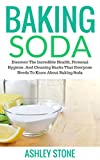 Baking Soda: Discover The Incredible Health, Personal Hygiene, And Cleaning Hacks That Everyone Needs To Know About Baking Soda (Baking Soda, DIY Household Hacks, Natural Remedies)