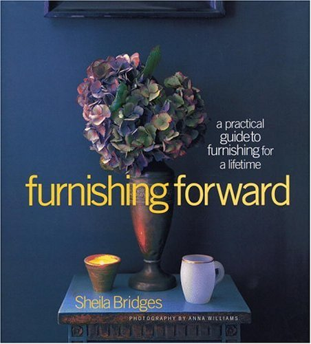 Furnishing Forward : A Practical Guide to Furnishing for a Lifetime, SHEILA BRIDGES, ANNA WILLIAMS